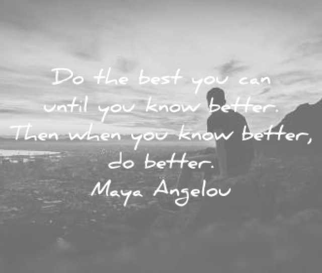 Maya Angelou Quotes Do The Best You Can Until You Know Better Then When You Know