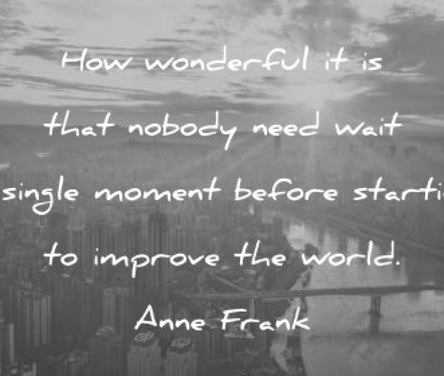 Quotes About Change How Wonderful It Is That Nobody Need Wait A Single Moment Before Starting