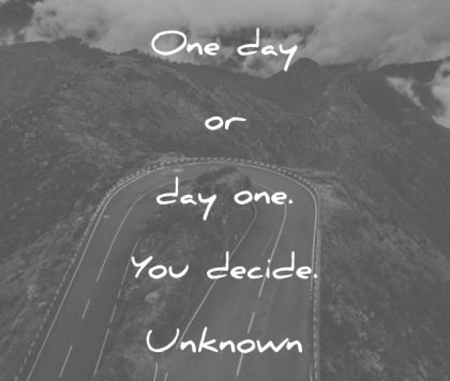 Quotes About Change One Day Or Day One You Decide Unknown Wisdom Quotes