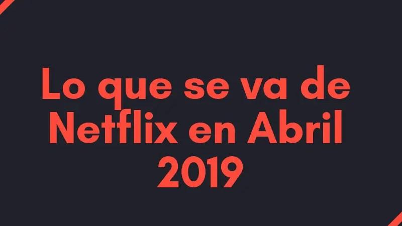 Lo que se va de Netflix en Abril 2019