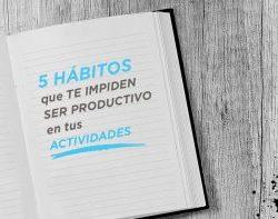 5 hábitos que te impiden ser productivo en tus actividades