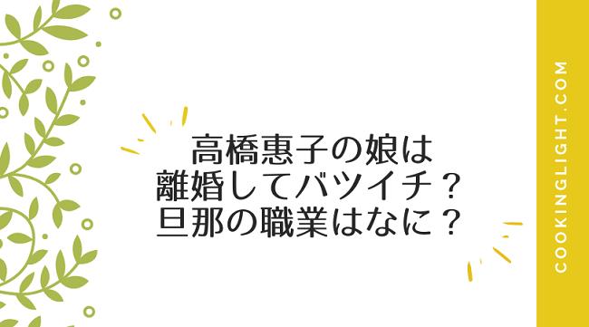 高橋惠子の娘は 離婚してバツイチ