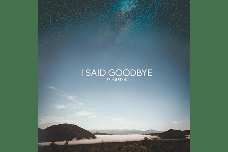 I Said Goodbye - Fairweather - Review